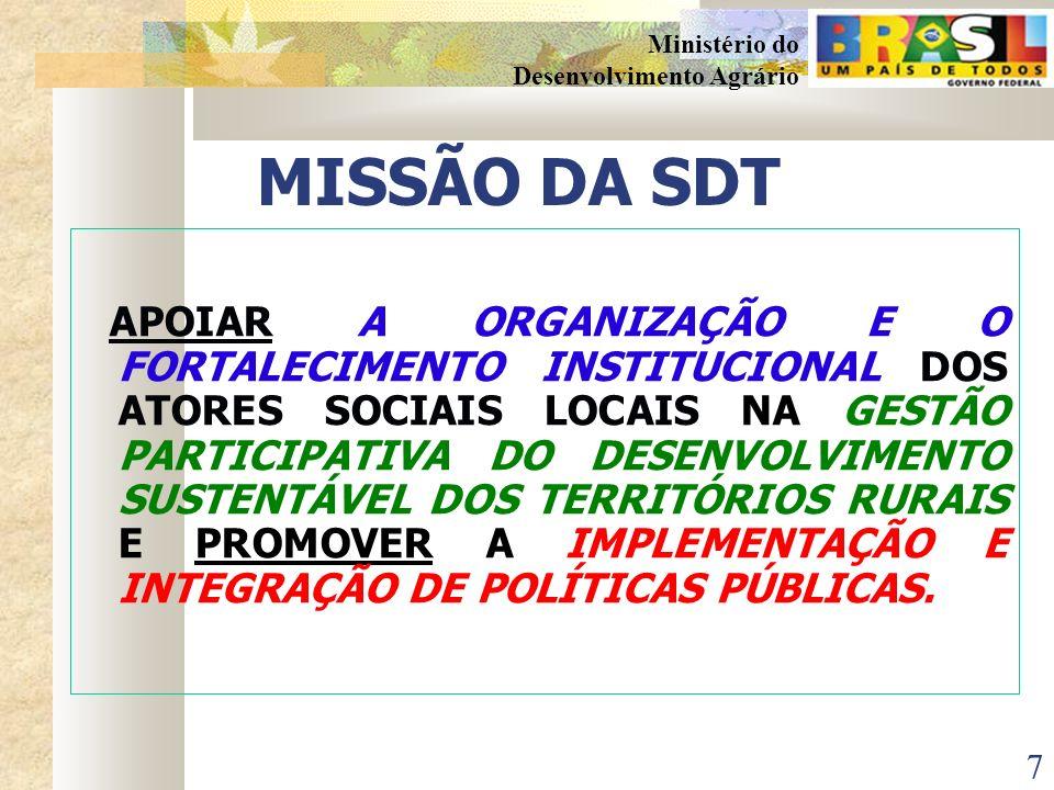 7 Ministério do Desenvolvimento Agrário MISSÃO DA SDT APOIAR A ORGANIZAÇÃO E O FORTALECIMENTO INSTITUCIONAL DOS ATORES SOCIAIS LOCAIS NA GESTÃO PARTICIPATIVA DO DESENVOLVIMENTO SUSTENTÁVEL DOS TERRITÓRIOS RURAIS E PROMOVER A IMPLEMENTAÇÃO E INTEGRAÇÃO DE POLÍTICAS PÚBLICAS.