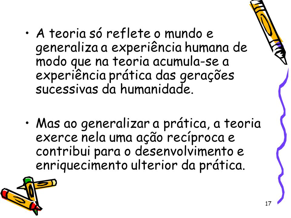 17 A teoria só reflete o mundo e generaliza a experiência humana de modo que na teoria acumula-se a experiência prática das gerações sucessivas da humanidade.