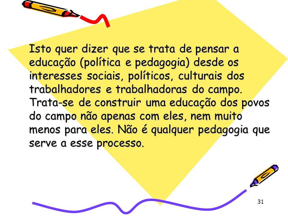 31 Isto quer dizer que se trata de pensar a educação (política e pedagogia) desde os interesses sociais, políticos, culturais dos trabalhadores e trabalhadoras do campo.