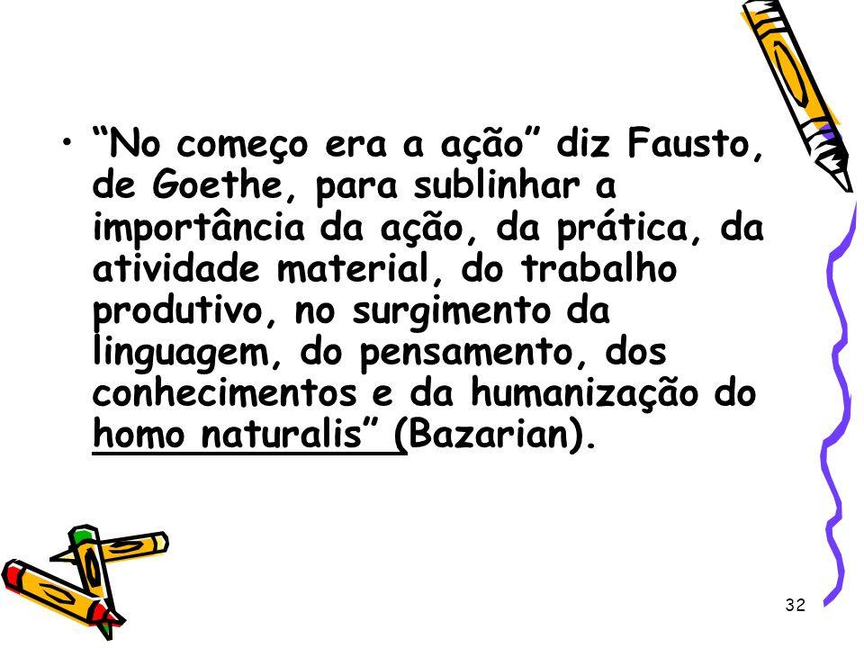 32 No começo era a ação diz Fausto, de Goethe, para sublinhar a importância da ação, da prática, da atividade material, do trabalho produtivo, no surgimento da linguagem, do pensamento, dos conhecimentos e da humanização do homo naturalis (Bazarian).