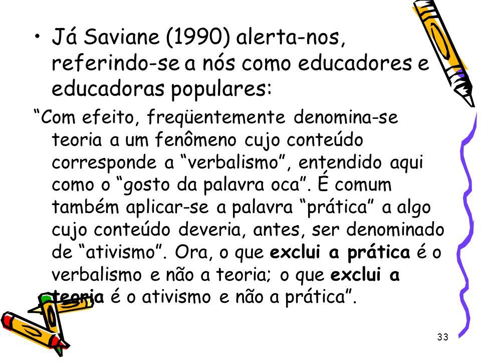 33 Já Saviane (1990) alerta-nos, referindo-se a nós como educadores e educadoras populares: Com efeito, freqüentemente denomina-se teoria a um fenômeno cujo conteúdo corresponde a verbalismo, entendido aqui como o gosto da palavra oca.