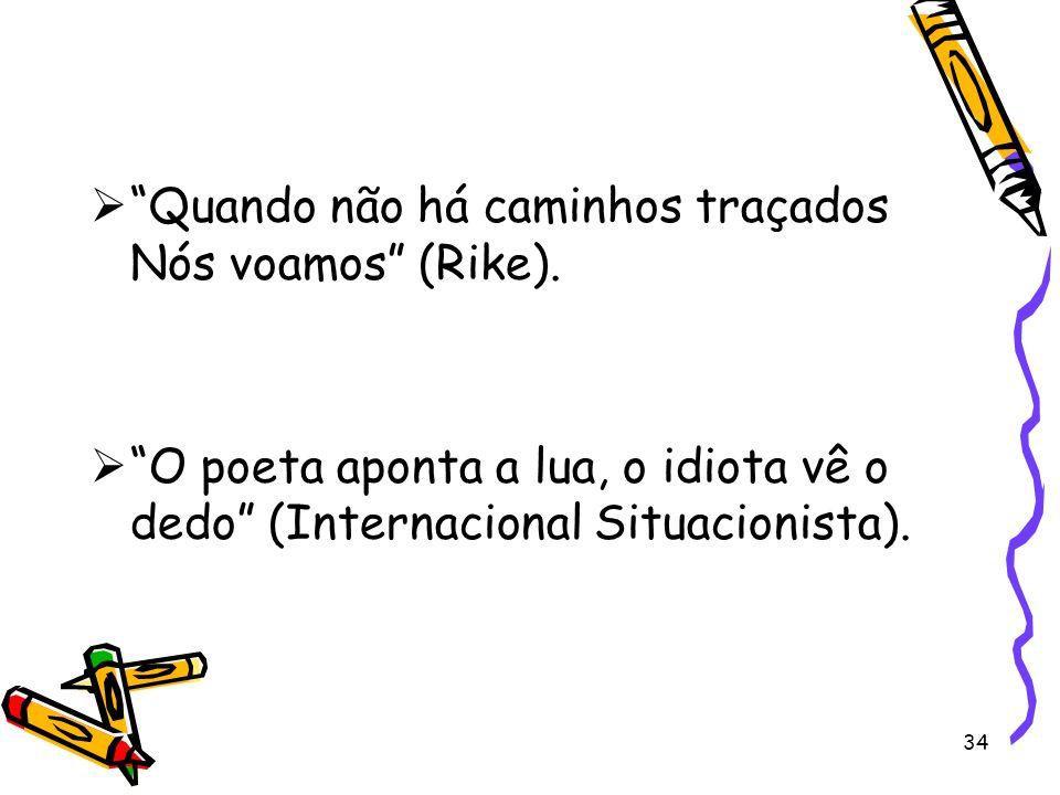 34 Quando não há caminhos traçados Nós voamos (Rike). O poeta aponta a lua, o idiota vê o dedo (Internacional Situacionista).