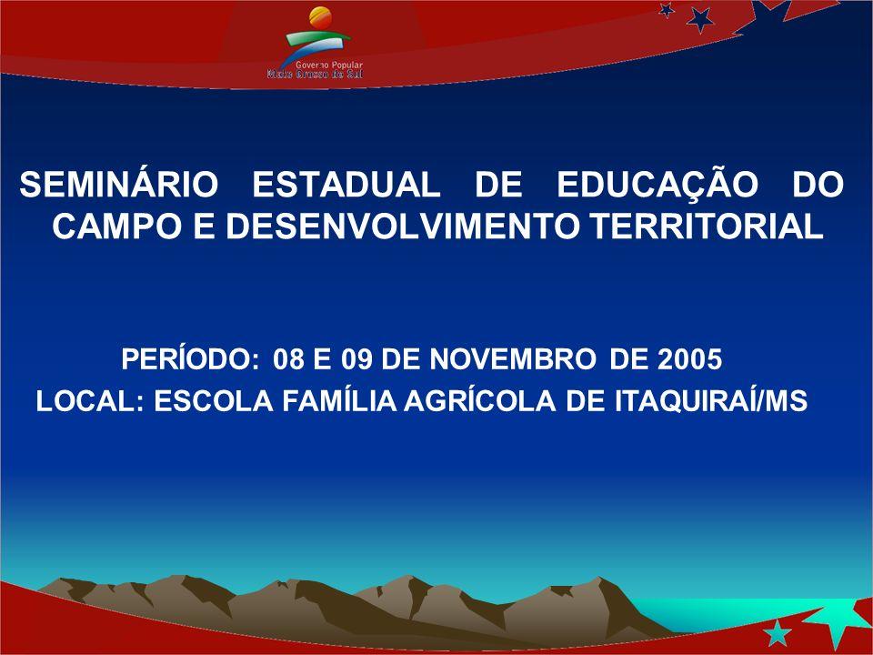 SEMINÁRIO ESTADUAL DE EDUCAÇÃO DO CAMPO E DESENVOLVIMENTO TERRITORIAL PERÍODO: 08 E 09 DE NOVEMBRO DE 2005 LOCAL: ESCOLA FAMÍLIA AGRÍCOLA DE ITAQUIRAÍ