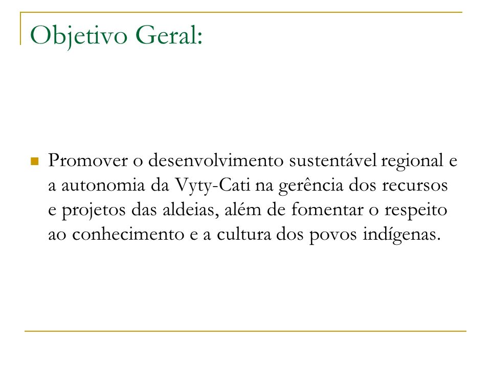 Objetivo Geral: Promover o desenvolvimento sustentável regional e a autonomia da Vyty-Cati na gerência dos recursos e projetos das aldeias, além de fomentar o respeito ao conhecimento e a cultura dos povos indígenas.