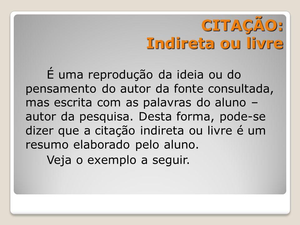 CITAÇÃO: Indireta ou livre CITAÇÃO: Indireta ou livre É uma reprodução da ideia ou do pensamento do autor da fonte consultada, mas escrita com as pala