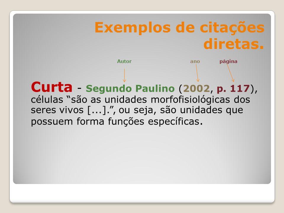 Exemplos de citações diretas. Autor ano página Curta - Segundo Paulino (2002, p. 117), células são as unidades morfofisiológicas dos seres vivos [...]