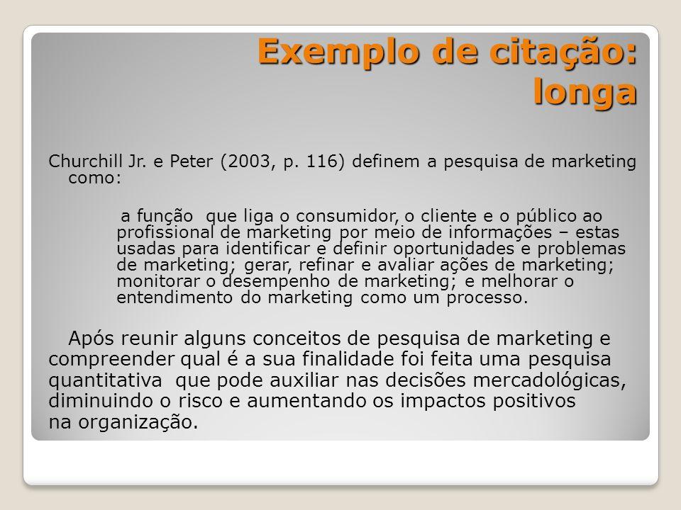 Exemplo de citação: longa Churchill Jr. e Peter (2003, p. 116) definem a pesquisa de marketing como: a função que liga o consumidor, o cliente e o púb