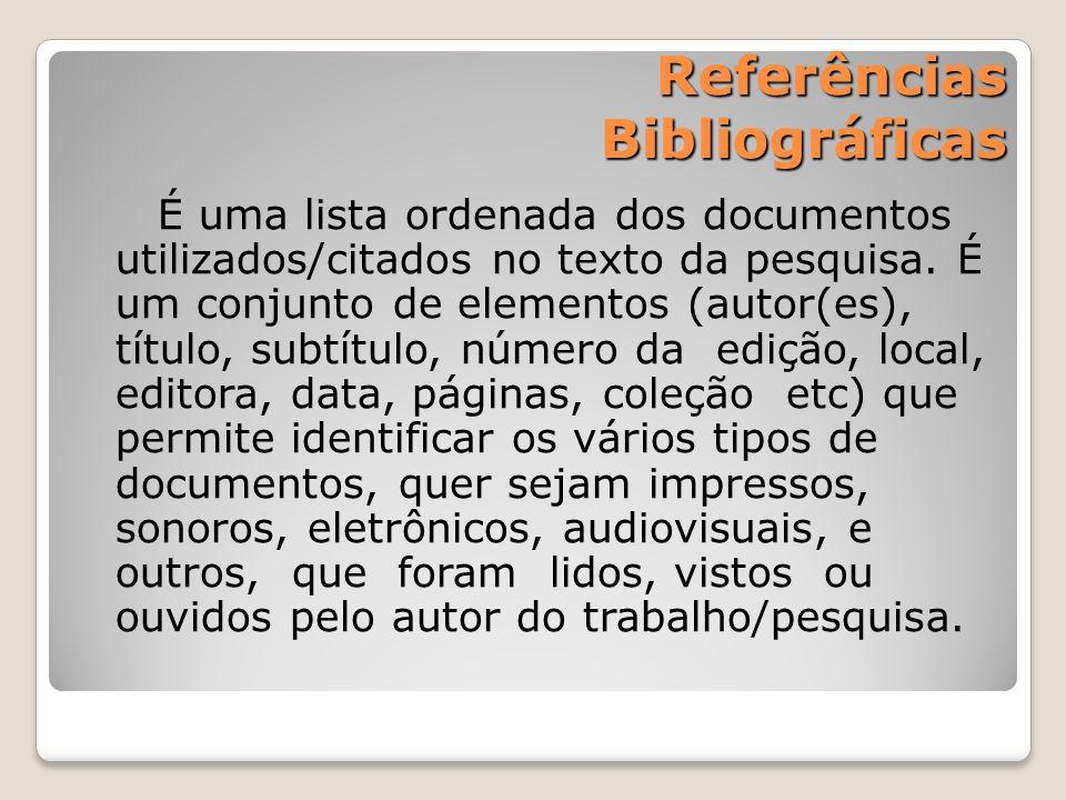 Referências Bibliográficas É uma lista ordenada dos documentos utilizados/citados no texto da pesquisa. É um conjunto de elementos (autor(es), título,