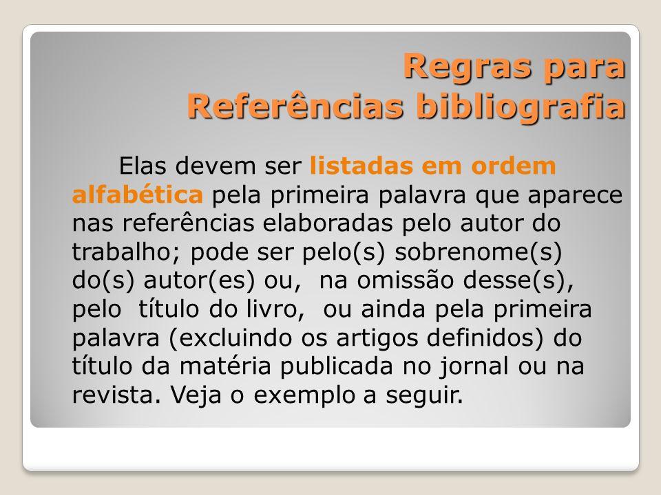 Regras para Referências bibliografia Regras para Referências bibliografia Elas devem ser listadas em ordem alfabética pela primeira palavra que aparec