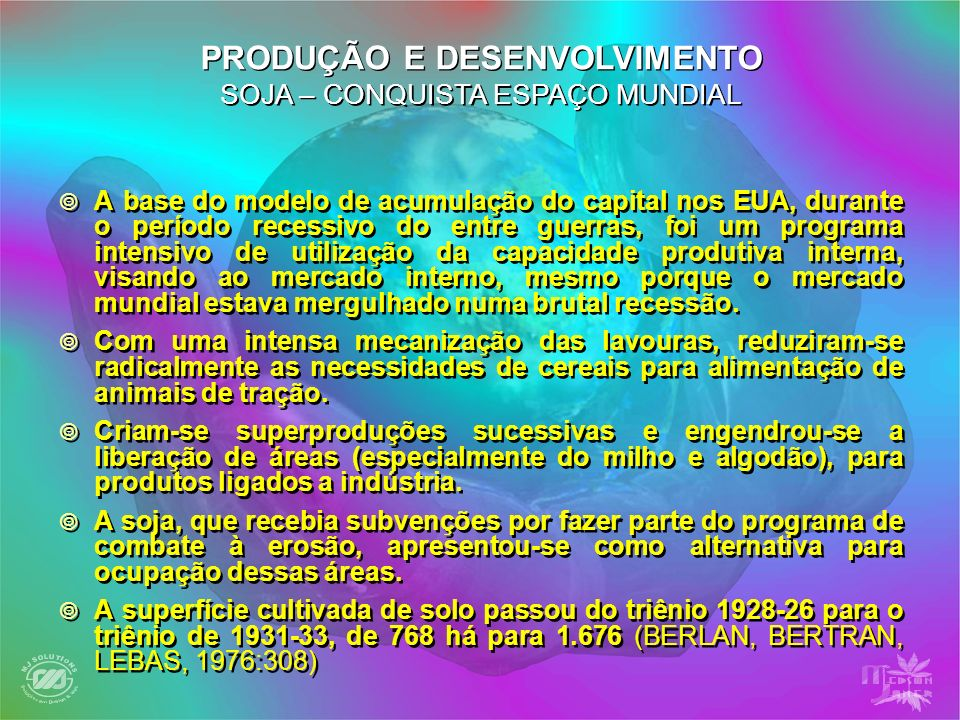 PRODUÇÃO E DESENVOLVIMENTO SOJA – CONQUISTA ESPAÇO MUNDIAL A base do modelo de acumulação do capital nos EUA, durante o período recessivo do entre gue