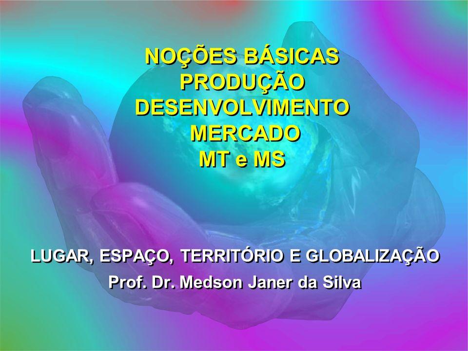 NOÇÕES BÁSICAS PRODUÇÃO DESENVOLVIMENTO MERCADO MT e MS LUGAR, ESPAÇO, TERRITÓRIO E GLOBALIZAÇÃO Prof. Dr. Medson Janer da Silva LUGAR, ESPAÇO, TERRIT