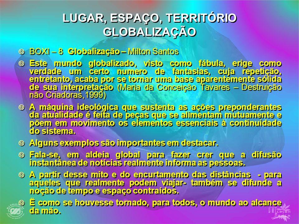 LUGAR, ESPAÇO, TERRITÓRIO GLOBALIZAÇÃO BOXI – 8 Globalização – Milton Santos Este mundo globalizado, visto como fábula, erige como verdade um certo nu