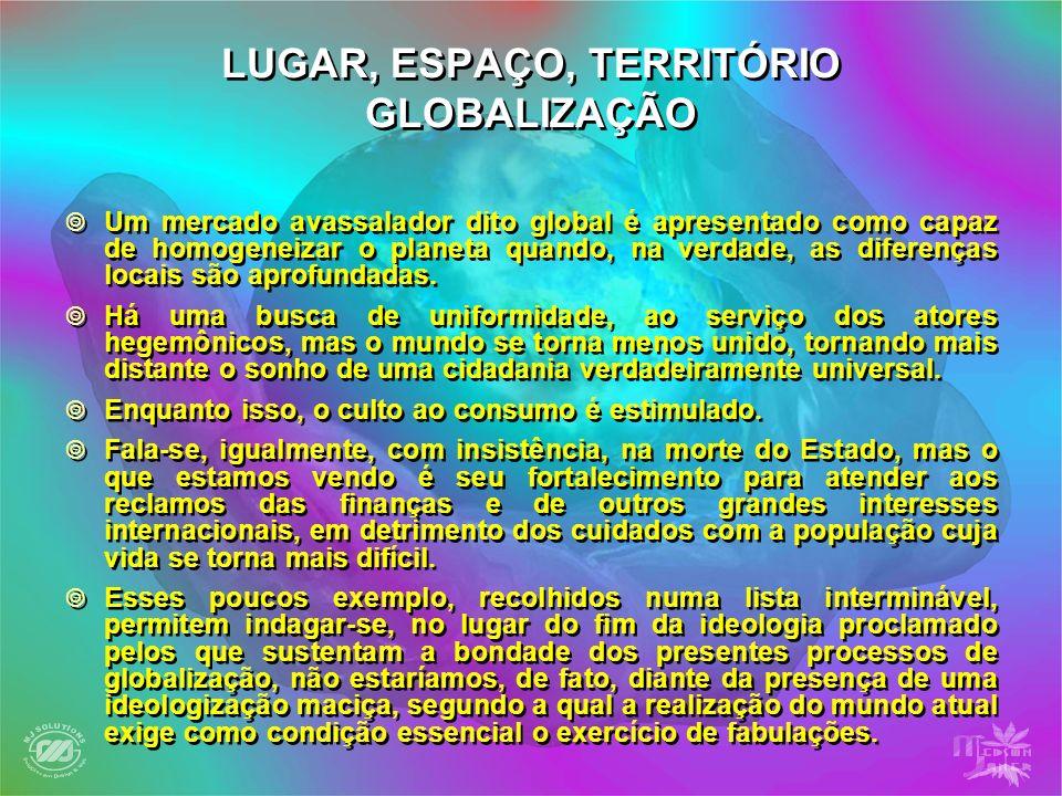 LUGAR, ESPAÇO, TERRITÓRIO GLOBALIZAÇÃO Um mercado avassalador dito global é apresentado como capaz de homogeneizar o planeta quando, na verdade, as di