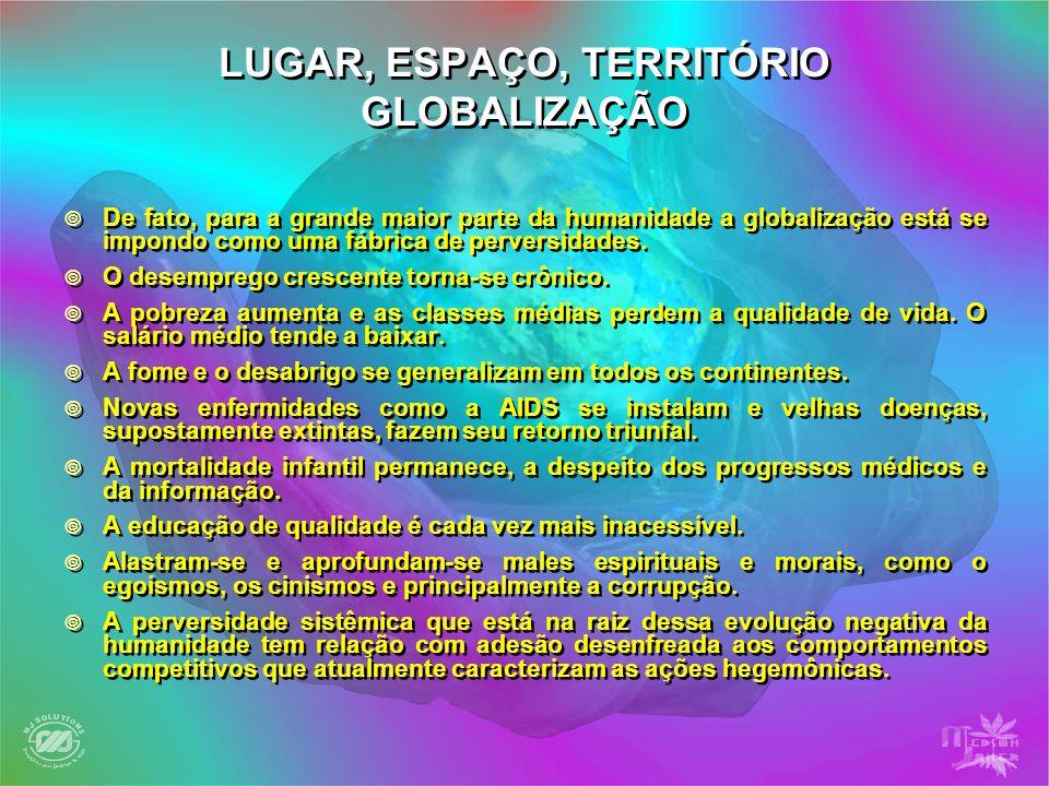 LUGAR, ESPAÇO, TERRITÓRIO GLOBALIZAÇÃO De fato, para a grande maior parte da humanidade a globalização está se impondo como uma fábrica de perversidad