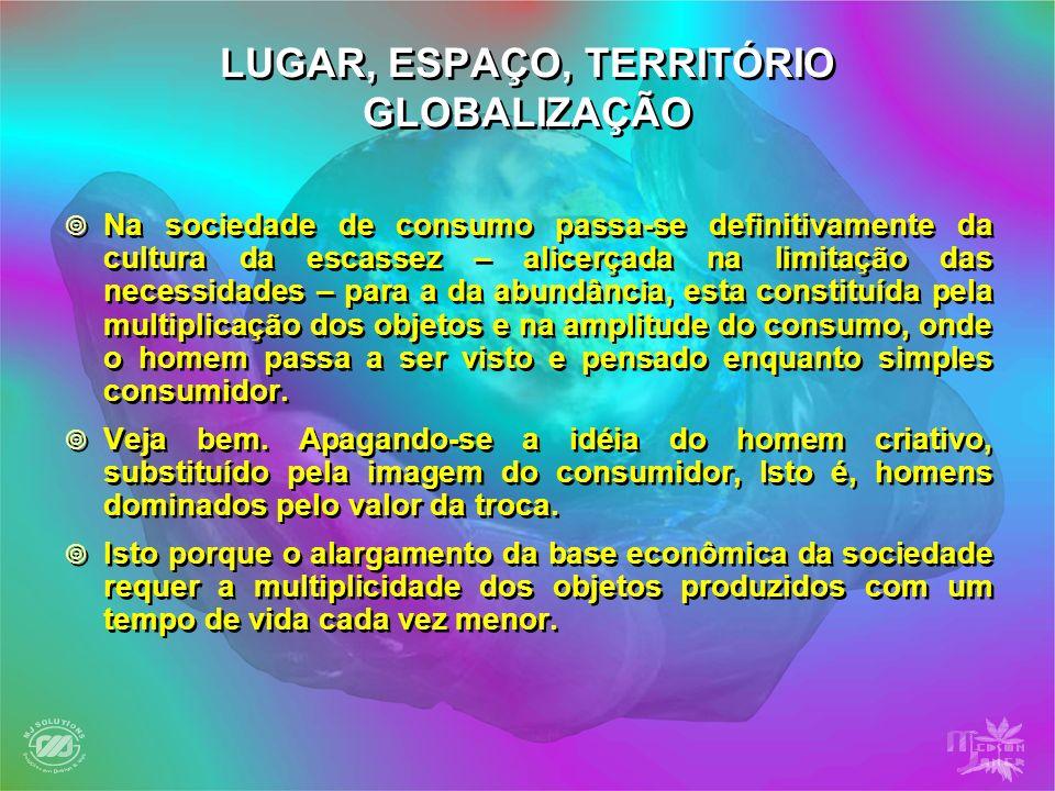 LUGAR, ESPAÇO, TERRITÓRIO GLOBALIZAÇÃO Na sociedade de consumo passa-se definitivamente da cultura da escassez – alicerçada na limitação das necessida