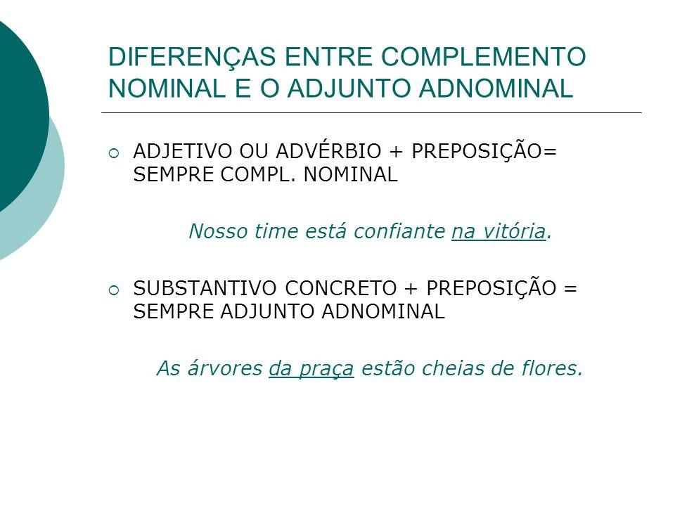 DIFERENÇAS ENTRE COMPLEMENTO NOMINAL E O ADJUNTO ADNOMINAL ADJETIVO OU ADVÉRBIO + PREPOSIÇÃO= SEMPRE COMPL. NOMINAL Nosso time está confiante na vitór