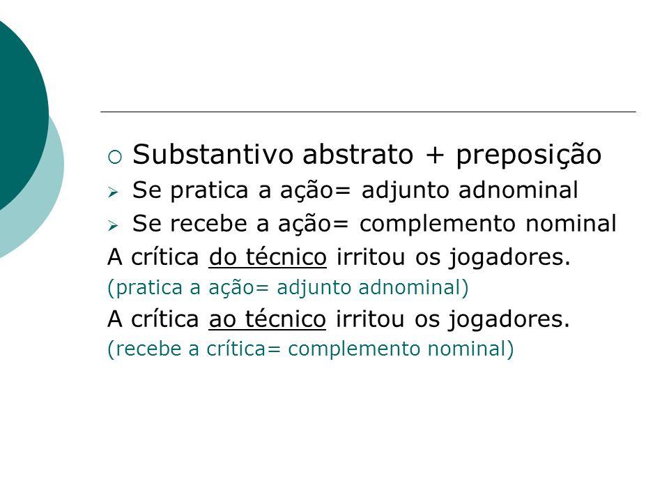 Substantivo abstrato + preposição Se pratica a ação= adjunto adnominal Se recebe a ação= complemento nominal A crítica do técnico irritou os jogadores