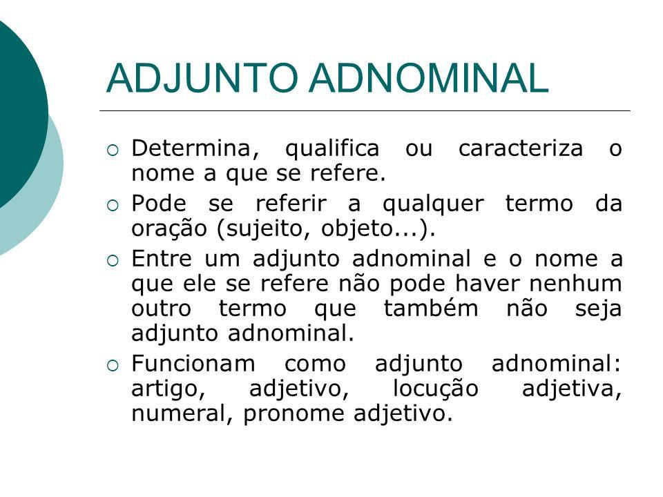 ADJUNTO ADNOMINAL Determina, qualifica ou caracteriza o nome a que se refere. Pode se referir a qualquer termo da oração (sujeito, objeto...). Entre u