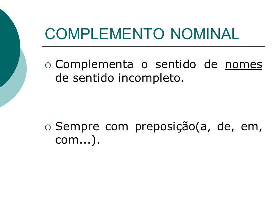 COMPLEMENTO NOMINAL Complementa o sentido de nomes de sentido incompleto. Sempre com preposição(a, de, em, com...).