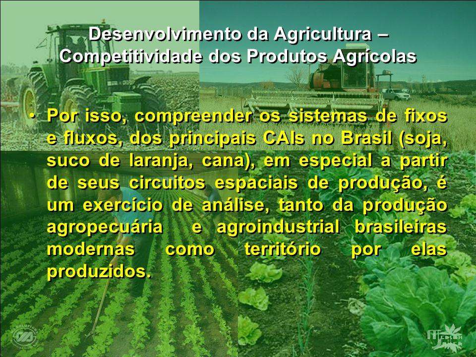 Desenvolvimento da Agricultura – Competitividade dos Produtos Agrícolas Por isso, compreender os sistemas de fixos e fluxos, dos principais CAIs no Br