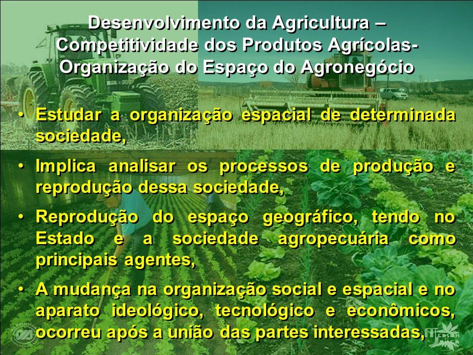 Desenvolvimento da Agricultura – Competitividade dos Produtos Agrícolas- Organização do Espaço do Agronegócio Estudar a organização espacial de determ