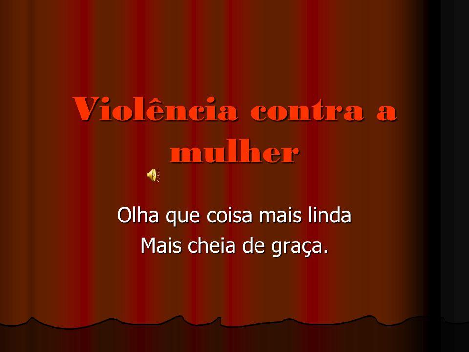 Violência contra a mulher Olha que coisa mais linda Mais cheia de graça.