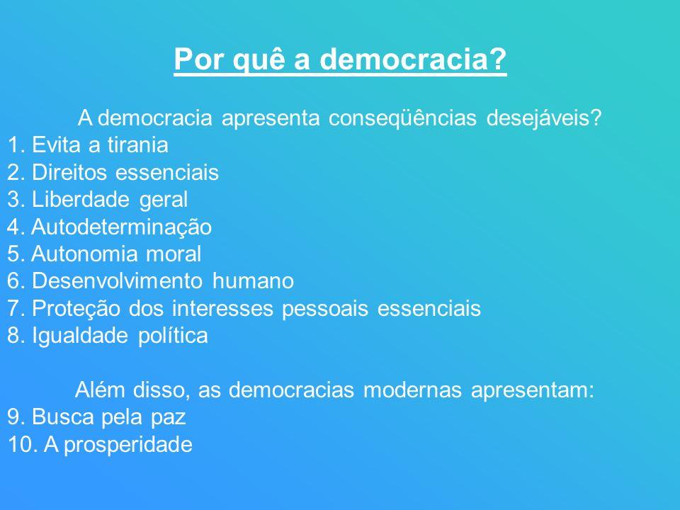Por quê a democracia? A democracia apresenta conseqüências desejáveis? 1. Evita a tirania 2. Direitos essenciais 3. Liberdade geral 4. Autodeterminaçã