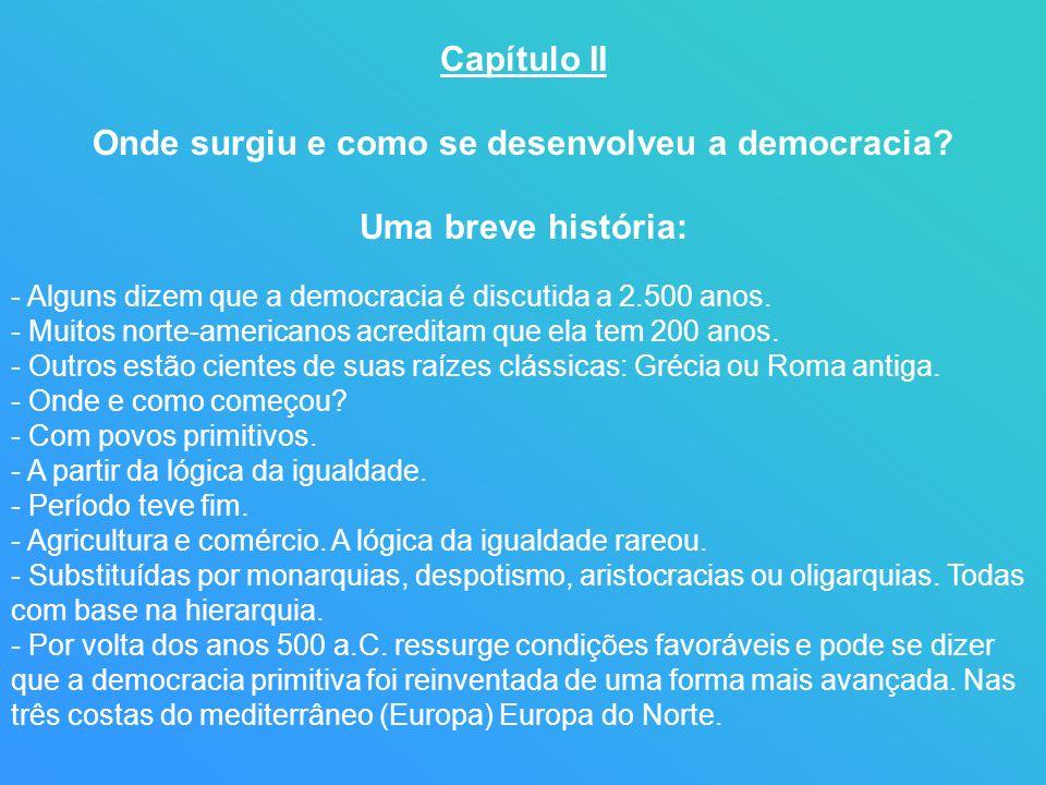 Capítulo II Onde surgiu e como se desenvolveu a democracia? Uma breve história: - Alguns dizem que a democracia é discutida a 2.500 anos. - Muitos nor