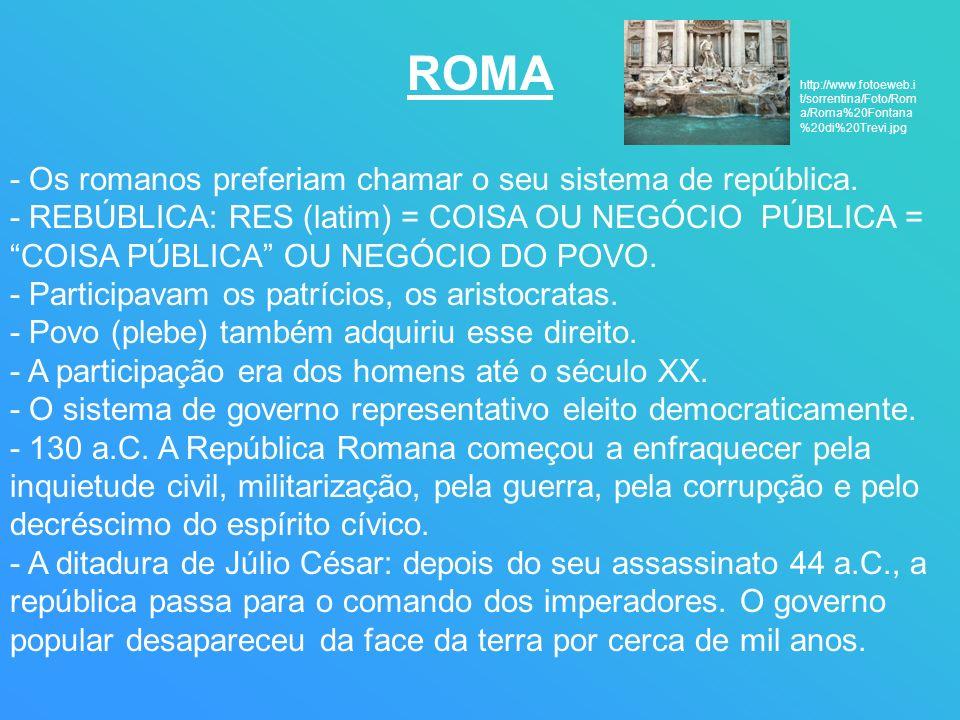 ROMA - Os romanos preferiam chamar o seu sistema de república. - REBÚBLICA: RES (latim) = COISA OU NEGÓCIO PÚBLICA = COISA PÚBLICA OU NEGÓCIO DO POVO.