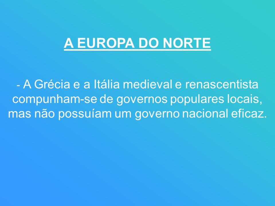 A EUROPA DO NORTE - A Grécia e a Itália medieval e renascentista compunham-se de governos populares locais, mas não possuíam um governo nacional eficaz.
