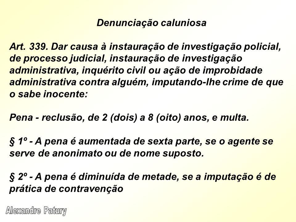 Denunciação caluniosa Art. 339. Dar causa à instauração de investigação policial, de processo judicial, instauração de investigação administrativa, in