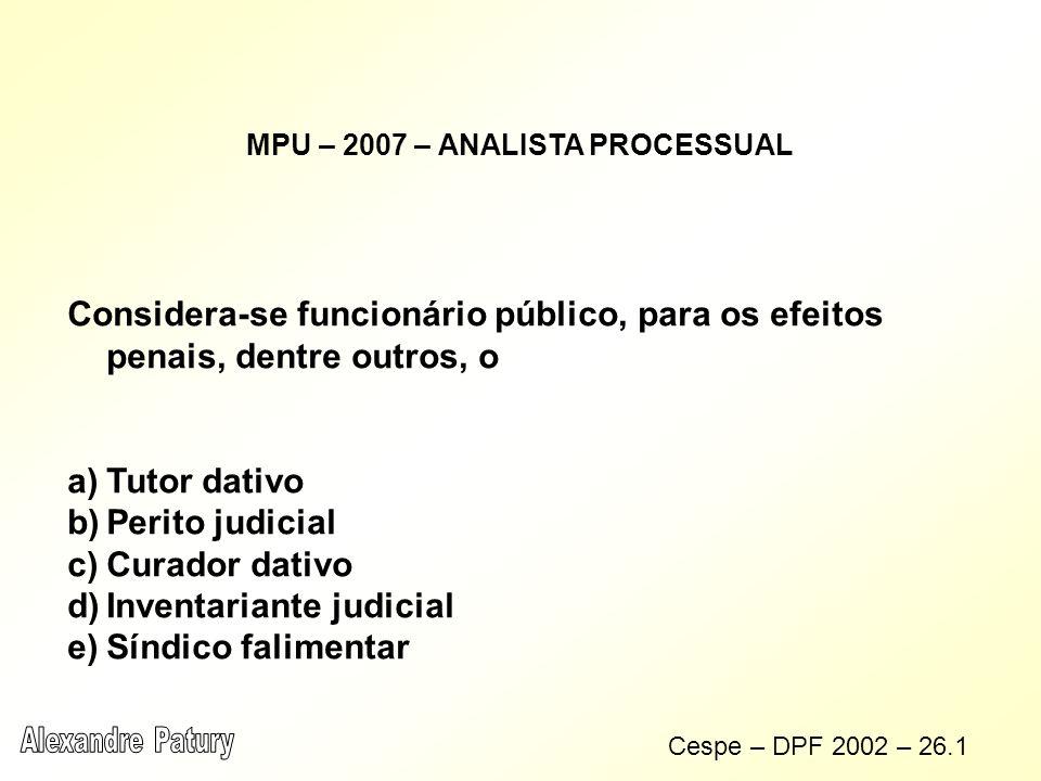 MPU – 2007 – ANALISTA PROCESSUAL Considera-se funcionário público, para os efeitos penais, dentre outros, o a)Tutor dativo b)Perito judicial c)Curador