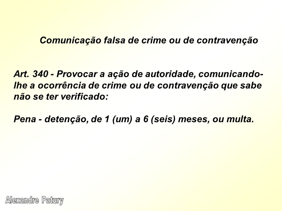 Comunicação falsa de crime ou de contravenção Art. 340 - Provocar a ação de autoridade, comunicando- lhe a ocorrência de crime ou de contravenção que