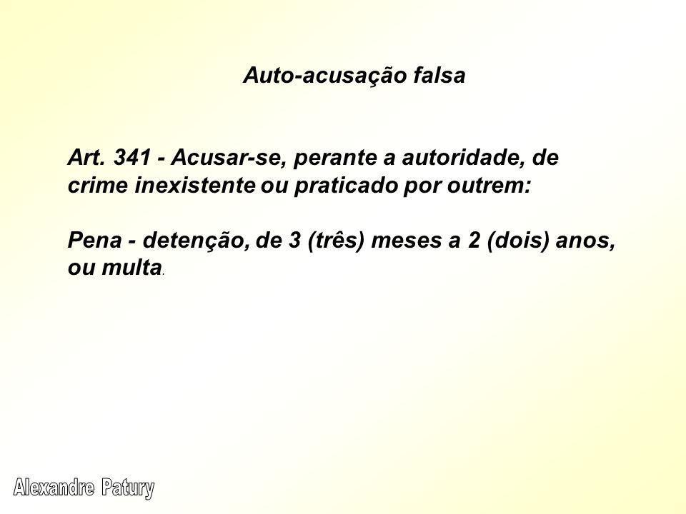 Auto-acusação falsa Art. 341 - Acusar-se, perante a autoridade, de crime inexistente ou praticado por outrem: Pena - detenção, de 3 (três) meses a 2 (