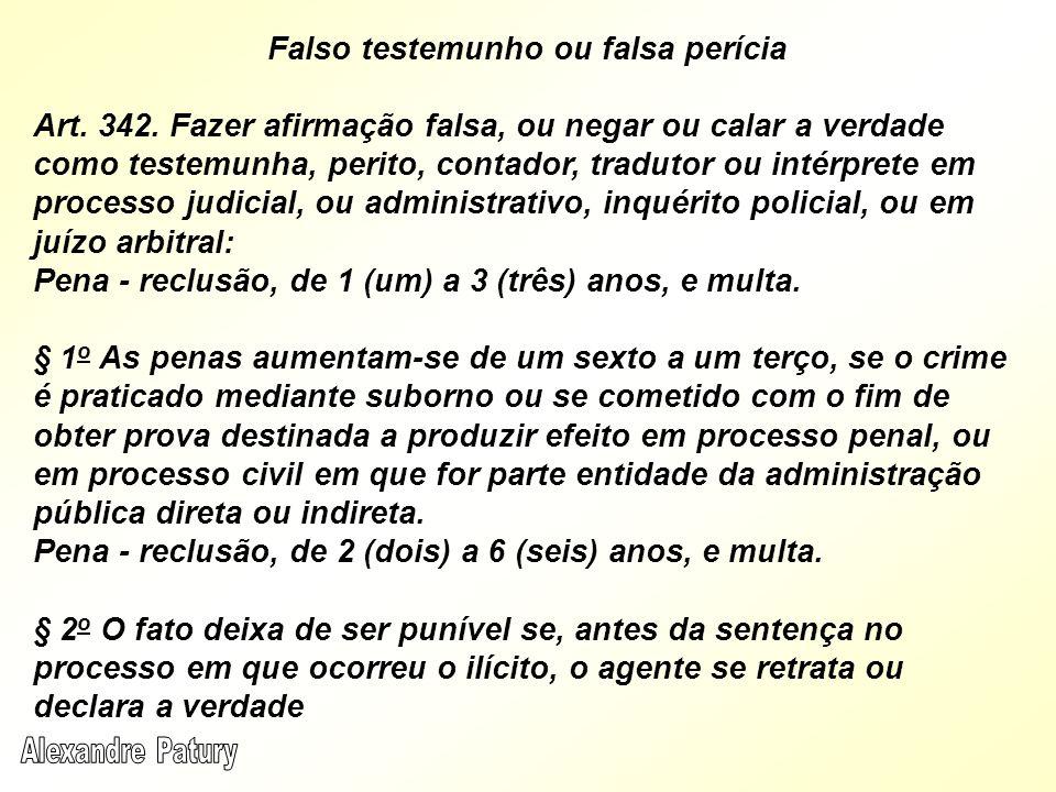 Falso testemunho ou falsa perícia Art. 342. Fazer afirmação falsa, ou negar ou calar a verdade como testemunha, perito, contador, tradutor ou intérpre