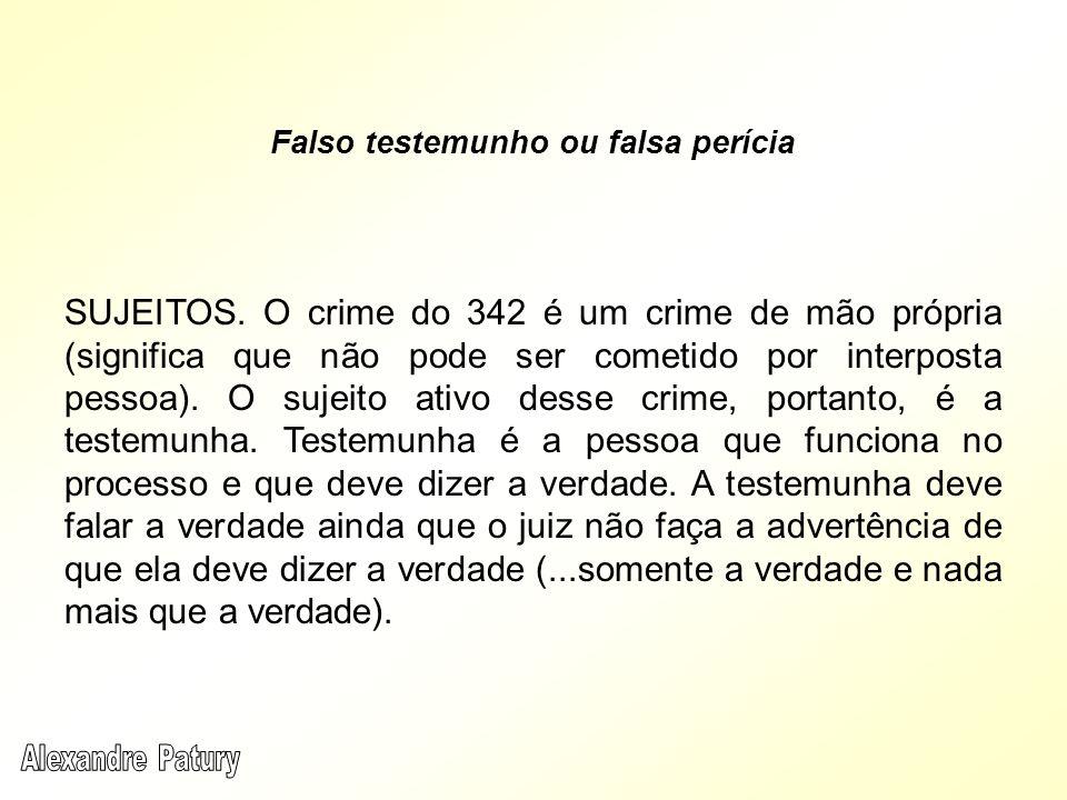 SUJEITOS. O crime do 342 é um crime de mão própria (significa que não pode ser cometido por interposta pessoa). O sujeito ativo desse crime, portanto,