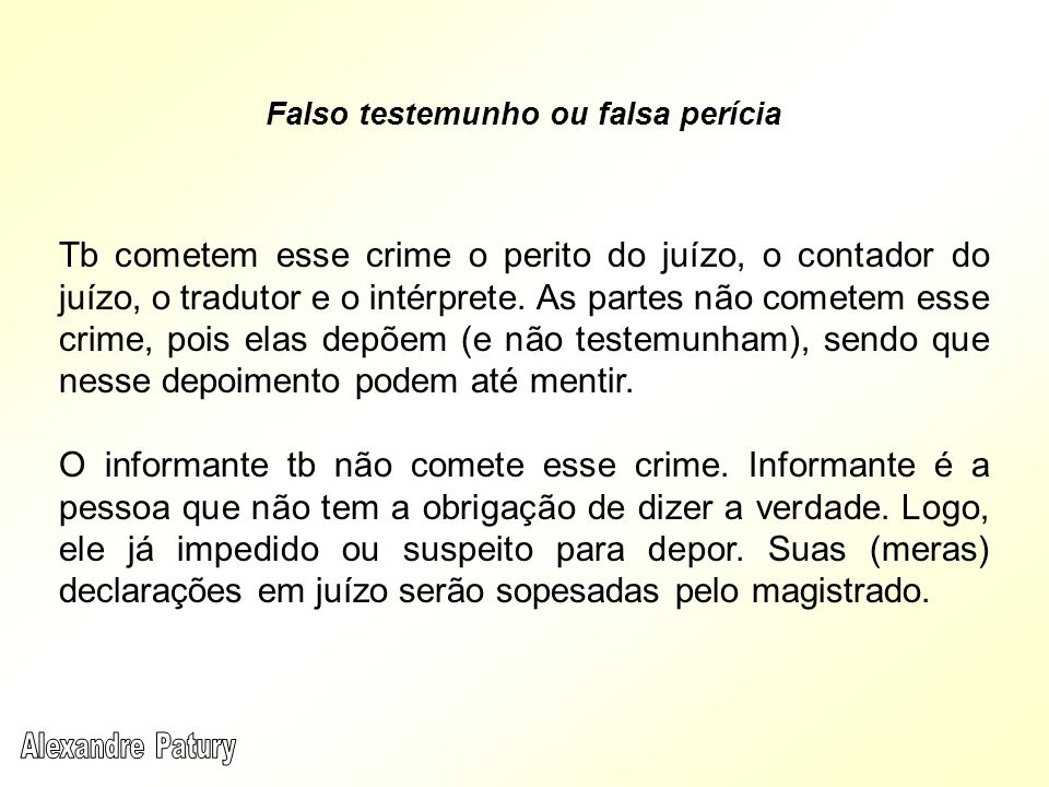 Tb cometem esse crime o perito do juízo, o contador do juízo, o tradutor e o intérprete. As partes não cometem esse crime, pois elas depõem (e não tes