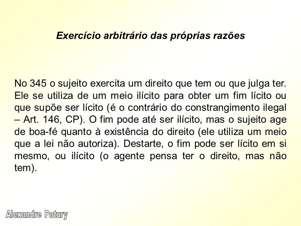Exercício arbitrário das próprias razões No 345 o sujeito exercita um direito que tem ou que julga ter. Ele se utiliza de um meio ilícito para obter u