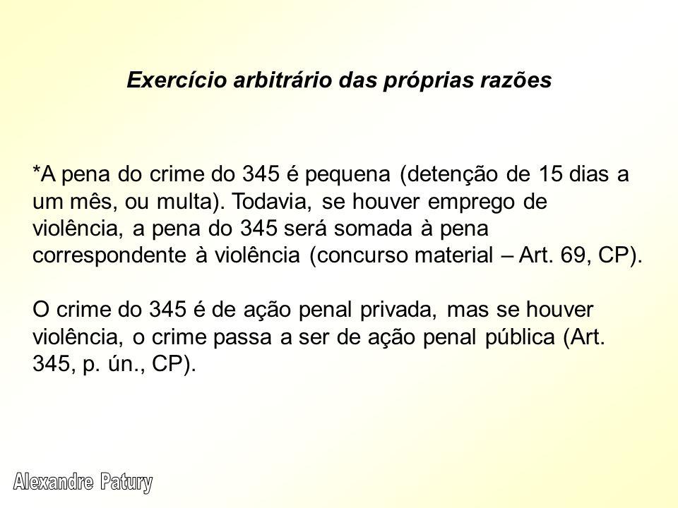 Exercício arbitrário das próprias razões *A pena do crime do 345 é pequena (detenção de 15 dias a um mês, ou multa). Todavia, se houver emprego de vio