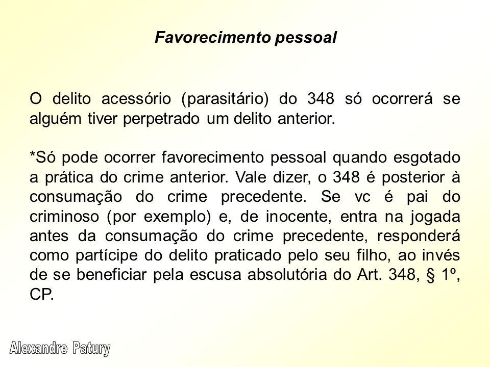 Favorecimento pessoal O delito acessório (parasitário) do 348 só ocorrerá se alguém tiver perpetrado um delito anterior. *Só pode ocorrer favoreciment
