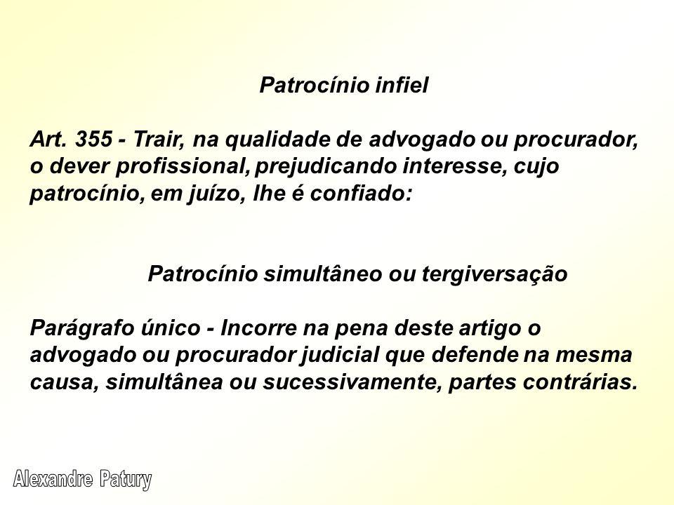 Patrocínio infiel Art. 355 - Trair, na qualidade de advogado ou procurador, o dever profissional, prejudicando interesse, cujo patrocínio, em juízo, l