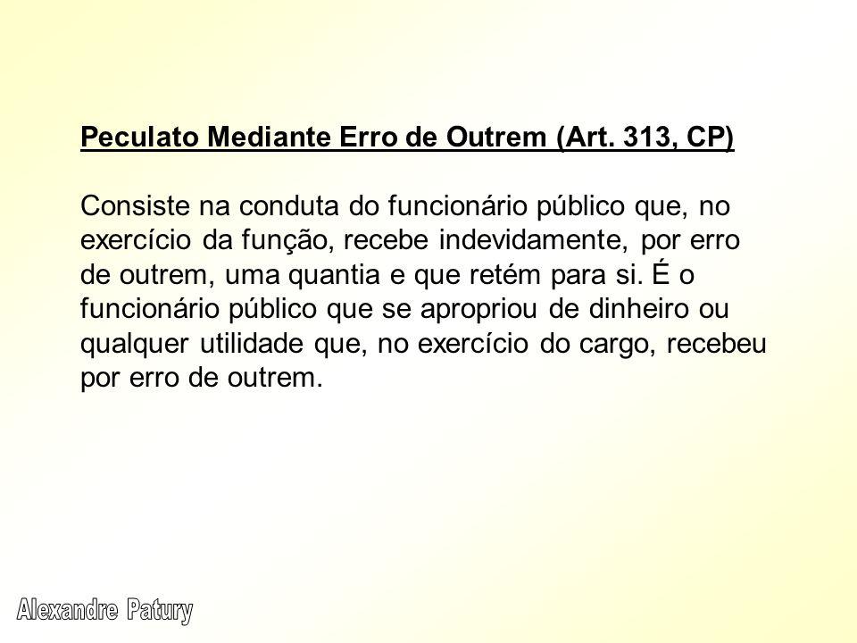 Peculato Mediante Erro de Outrem (Art. 313, CP) Consiste na conduta do funcionário público que, no exercício da função, recebe indevidamente, por erro