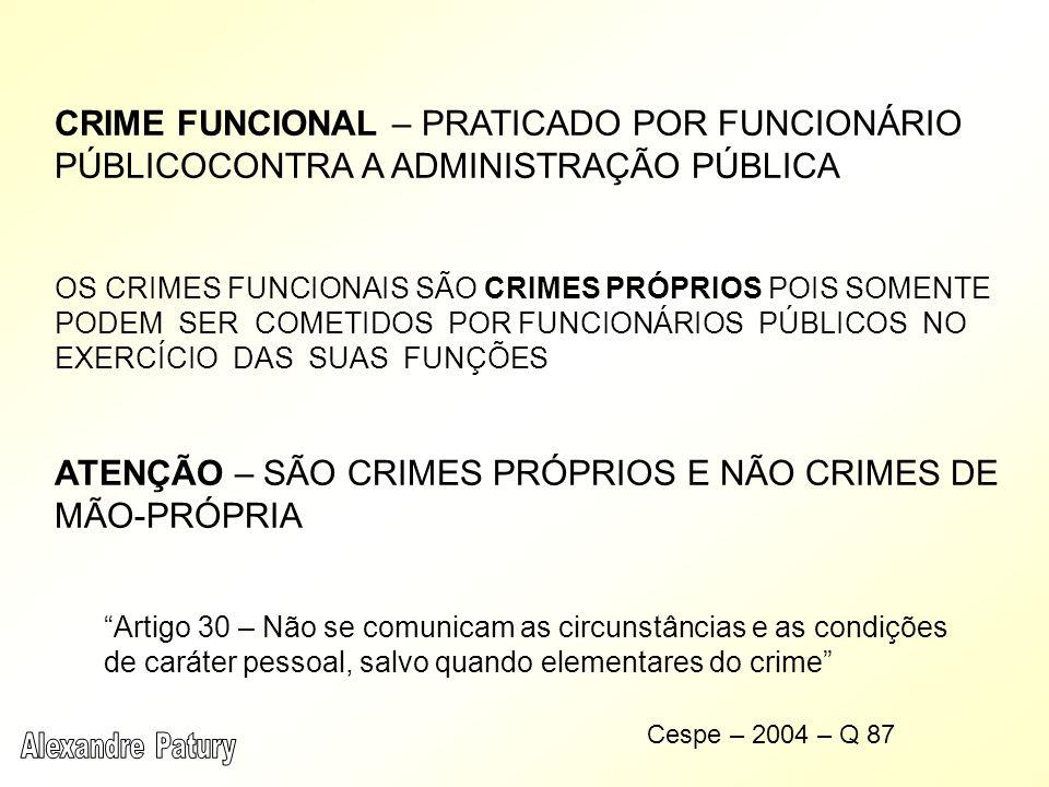 CRIME FUNCIONAL – PRATICADO POR FUNCIONÁRIO PÚBLICOCONTRA A ADMINISTRAÇÃO PÚBLICA OS CRIMES FUNCIONAIS SÃO CRIMES PRÓPRIOS POIS SOMENTE PODEM SER COMETIDOS POR FUNCIONÁRIOS PÚBLICOS NO EXERCÍCIO DAS SUAS FUNÇÕES ATENÇÃO – SÃO CRIMES PRÓPRIOS E NÃO CRIMES DE MÃO-PRÓPRIA Artigo 30 – Não se comunicam as circunstâncias e as condições de caráter pessoal, salvo quando elementares do crime Cespe – 2004 – Q 87