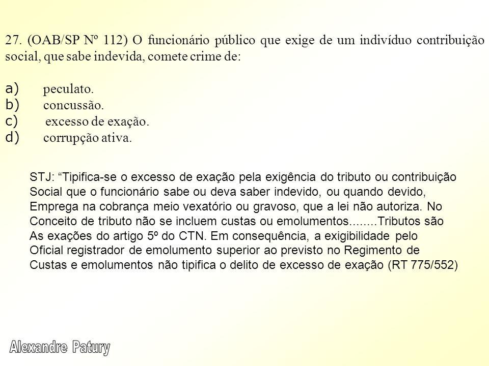 27. (OAB/SP Nº 112) O funcionário público que exige de um indivíduo contribuição social, que sabe indevida, comete crime de: a) peculato. b) concussão