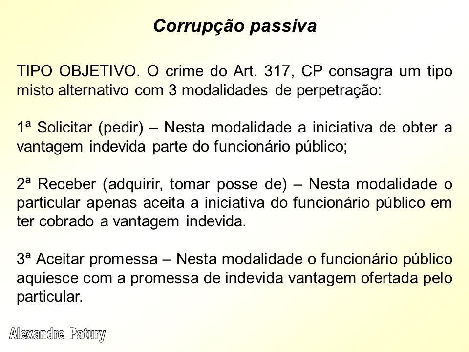 TIPO OBJETIVO. O crime do Art. 317, CP consagra um tipo misto alternativo com 3 modalidades de perpetração: 1ª Solicitar (pedir) – Nesta modalidade a