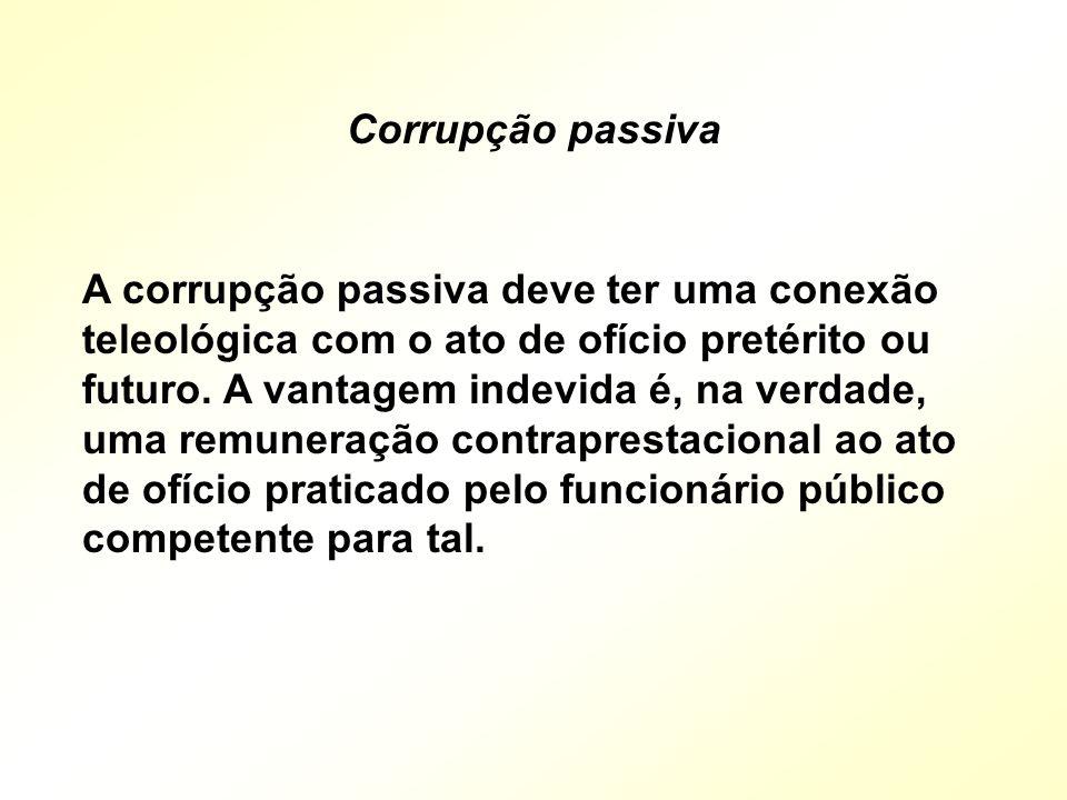 A corrupção passiva deve ter uma conexão teleológica com o ato de ofício pretérito ou futuro. A vantagem indevida é, na verdade, uma remuneração contr