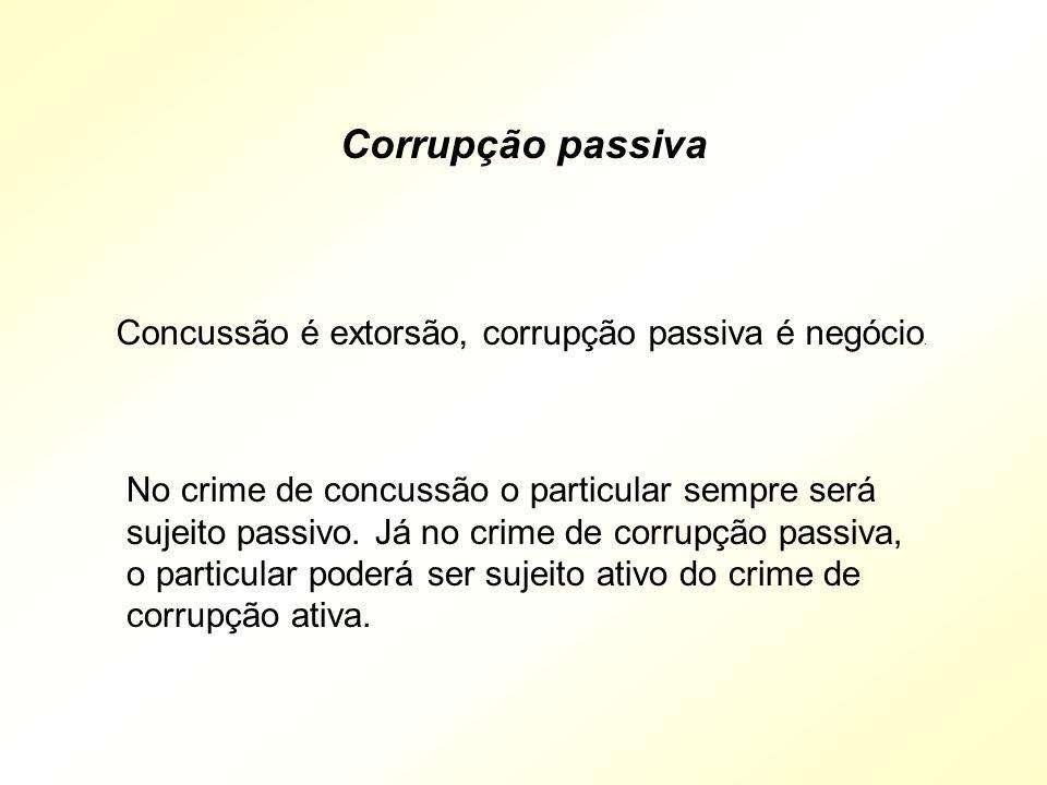 Concussão é extorsão, corrupção passiva é negócio. No crime de concussão o particular sempre será sujeito passivo. Já no crime de corrupção passiva, o