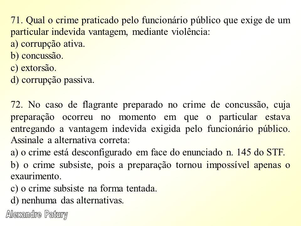 71. Qual o crime praticado pelo funcionário público que exige de um particular indevida vantagem, mediante violência: a) corrupção ativa. b) concussão
