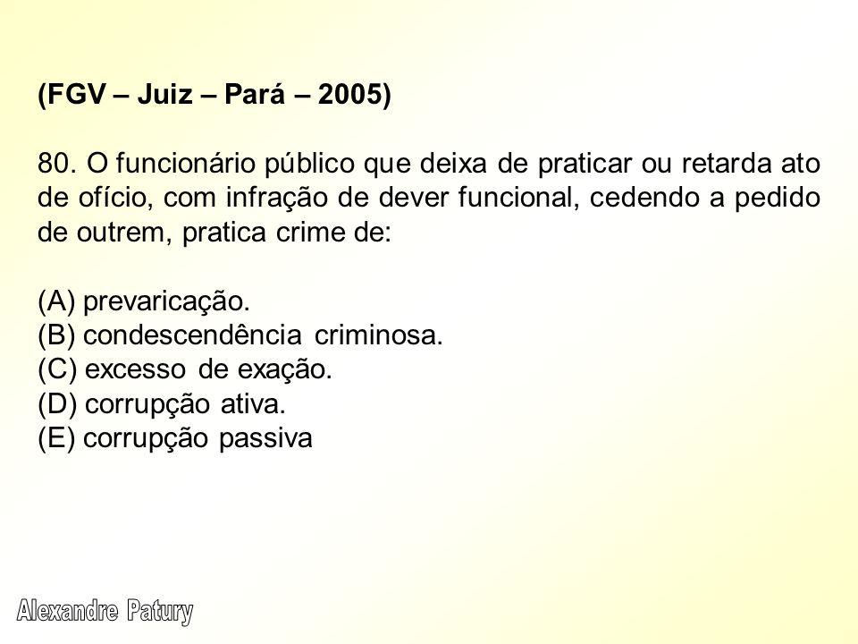 (FGV – Juiz – Pará – 2005) 80. O funcionário público que deixa de praticar ou retarda ato de ofício, com infração de dever funcional, cedendo a pedido