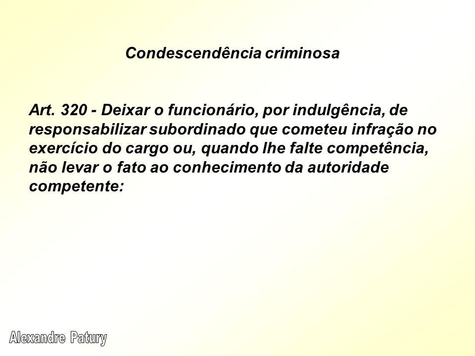 Condescendência criminosa Art. 320 - Deixar o funcionário, por indulgência, de responsabilizar subordinado que cometeu infração no exercício do cargo